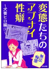 変態たちのアブナイ性癖~犬養ヒロ編~の9巻のネタバレが見たい!無料試し読みをフルで読むには!